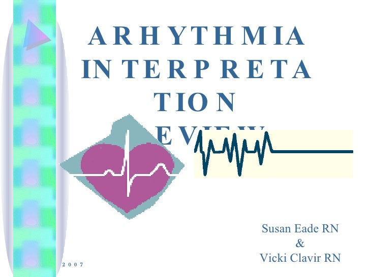 ARHYTHMIA INTERPRETATION REVIEW 2007 Susan Eade RN & Vicki Clavir RN