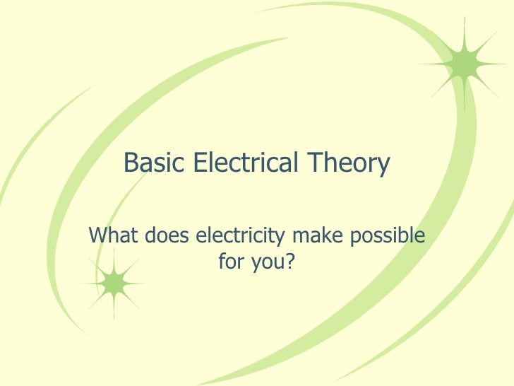 Basic Electrical Theory What does electricity make possible for you?