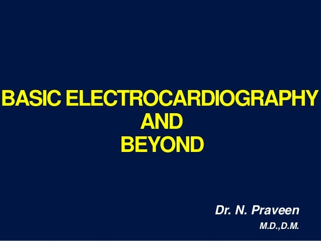 BASICELECTROCARDIOGRAPHY AND BEYOND Dr. N. Praveen M.D.,D.M.