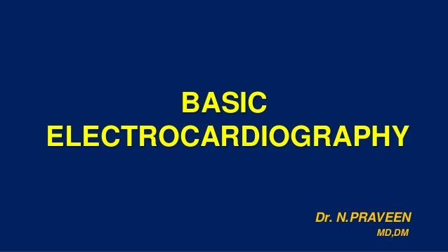 BASIC ELECTROCARDIOGRAPHY Dr. N.PRAVEEN MD,DM
