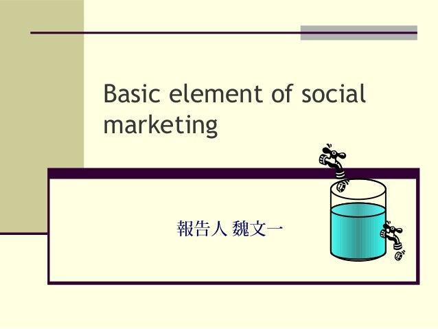 Basic element of social marketing 報告人 魏文一