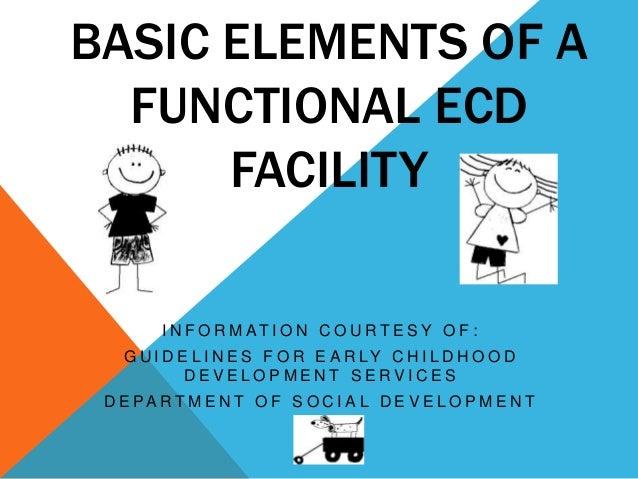 BASIC ELEMENTS OF AFUNCTIONAL ECDFACILITYI N F O R M AT I O N C O U R T E S Y O F :G U I D E L I N E S F O R E A R LY C H ...