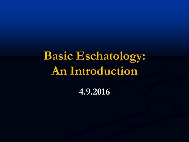 Basic Eschatology: An Introduction 4.9.2016