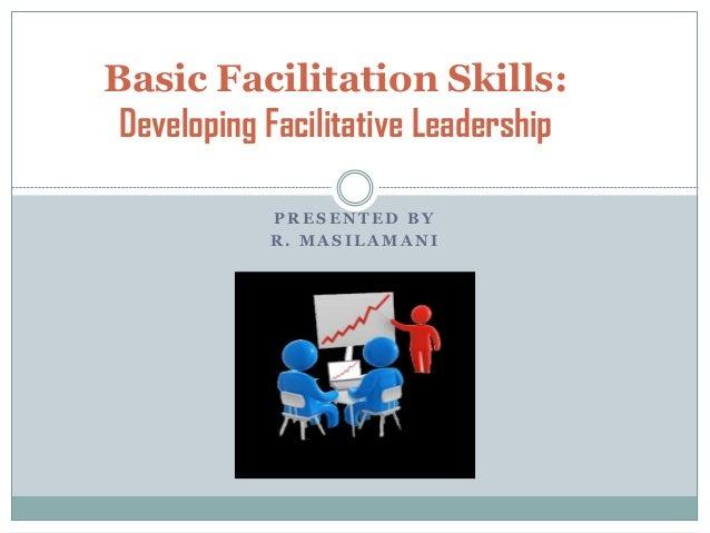 Basic Facilitation Skills: Developing Facilitative Leadership PRESENTED BY R. MASILAMANI