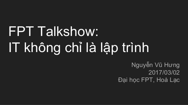 FPT Talkshow: IT không chỉ là lập trình Nguyễn Vũ Hưng 2017/03/02 Đại học FPT, Hoà Lạc