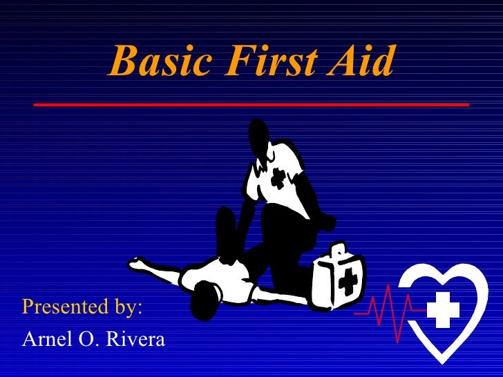 Basic First Aid Presented by: Arnel O. Rivera