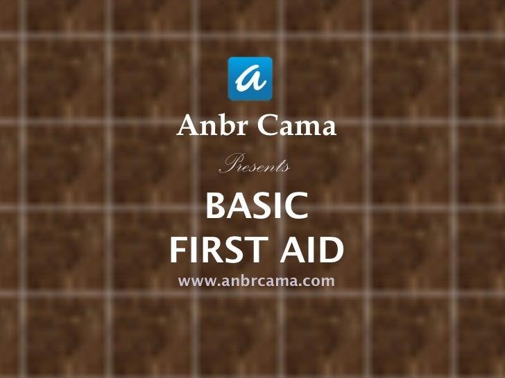 <ul><li>Anbr Cama </li></ul><ul><li>Presents  </li></ul><ul><li>BASIC </li></ul><ul><li>FIRST AID </li></ul><ul><li>www.an...