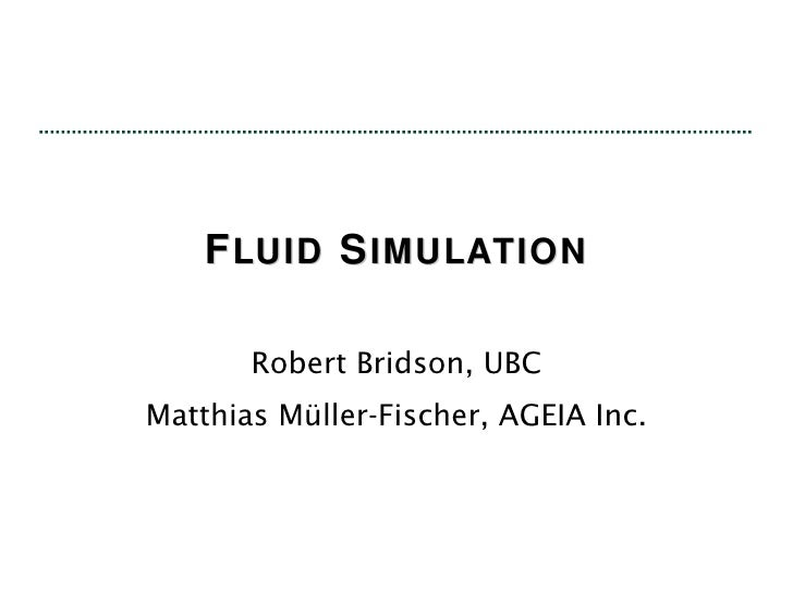 F LUID  S IMULATION Robert Bridson, UBC Matthias Müller-Fischer, AGEIA Inc.