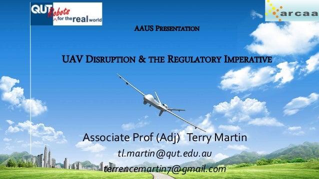 ar caa AAUS PRESENTATION UAV DISRUPTION & THE REGULATORY IMPERATIVE Associate Prof (Adj) Terry Martin tl.martin@qut.edu.au...