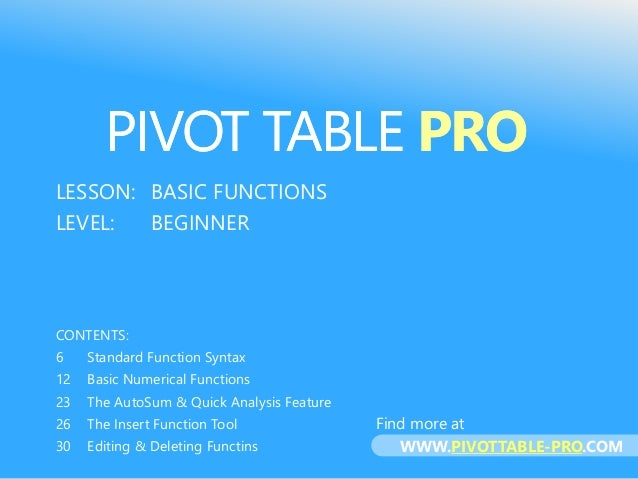 PIVOT TABLE PRO LESSON: BASIC FUNCTIONS LEVEL: BEGINNER CONTENTS: 6 Standard Function Syntax 12 Basic Numerical Functions ...