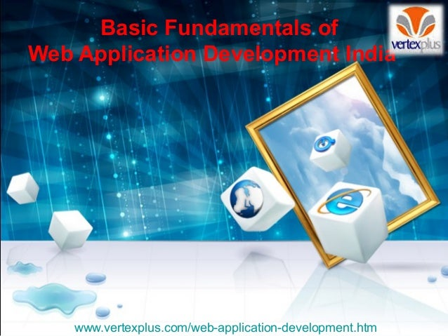 Basic Fundamentals of Web Application Development India www.vertexplus.com/web-application-development.htm