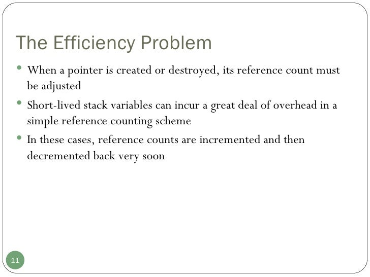 The Efficiency Problem <ul><li>When a pointer is created or destroyed, its reference count must be adjusted </li></ul><ul>...