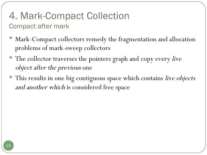 4. Mark-Compact Collection Compact after mark <ul><li>Mark-Compact collectors remedy the fragmentation and allocation prob...