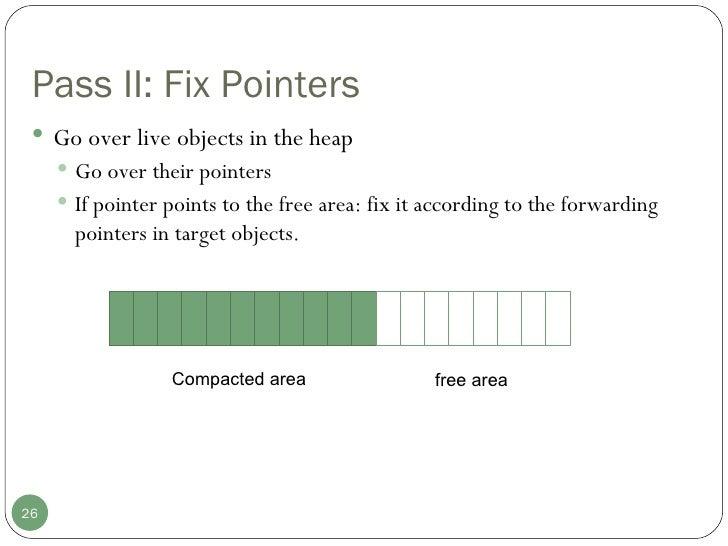 Pass II: Fix Pointers <ul><li>Go over live objects in the heap </li></ul><ul><ul><li>Go over their pointers </li></ul></ul...