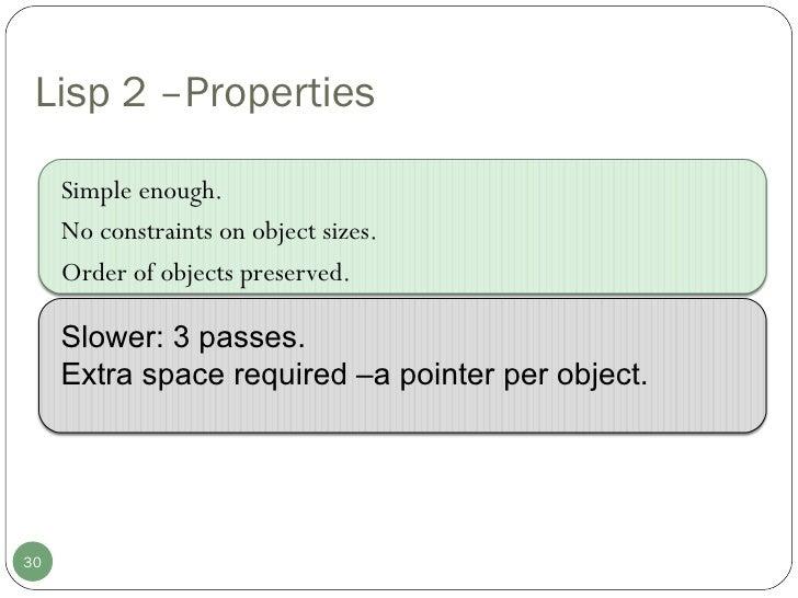 Lisp 2 –Properties <ul><li>Simple enough. </li></ul><ul><li>No constraints on object sizes.  </li></ul><ul><li>Order of ob...