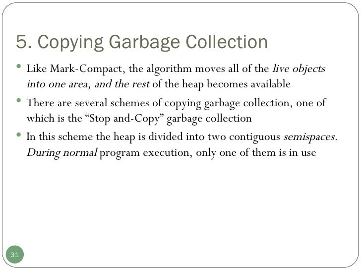 5. Copying Garbage Collection <ul><li>Like Mark-Compact, the algorithm moves all of the  live objects into one area, and t...