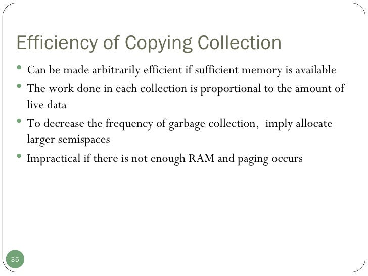 Efficiency of Copying Collection <ul><li>Can be made arbitrarily efficient if sufficient memory is available </li></ul><ul...