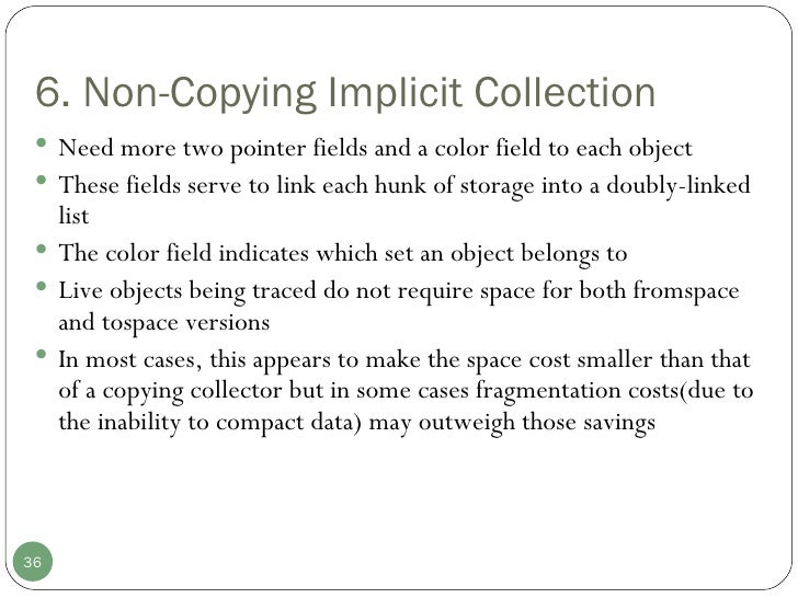 6. Non-Copying Implicit Collection <ul><li>Need more two pointer fields and a color field to each object </li></ul><ul><li...