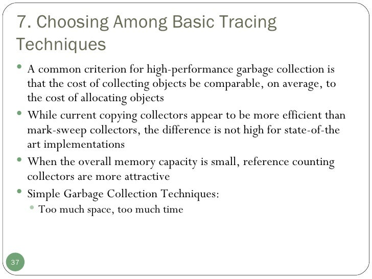 7. Choosing Among Basic Tracing Techniques <ul><li>A common criterion for high-performance garbage collection is that the ...