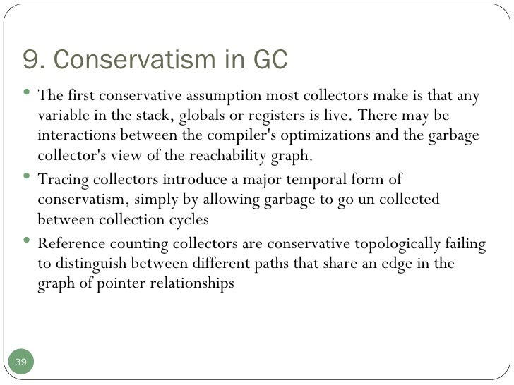 9. Conservatism in GC  <ul><li>The first conservative assumption most collectors make is that any variable in the stack, g...