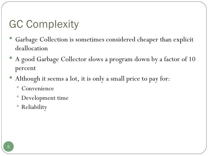 GC Complexity <ul><li>Garbage Collection is sometimes considered cheaper than explicit deallocation </li></ul><ul><li>A go...