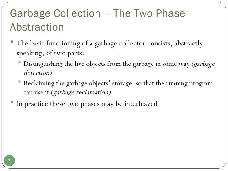 Garbage Collection – The Two-Phase Abstraction <ul><li>The basic functioning of a garbage collector consists, abstractly s...