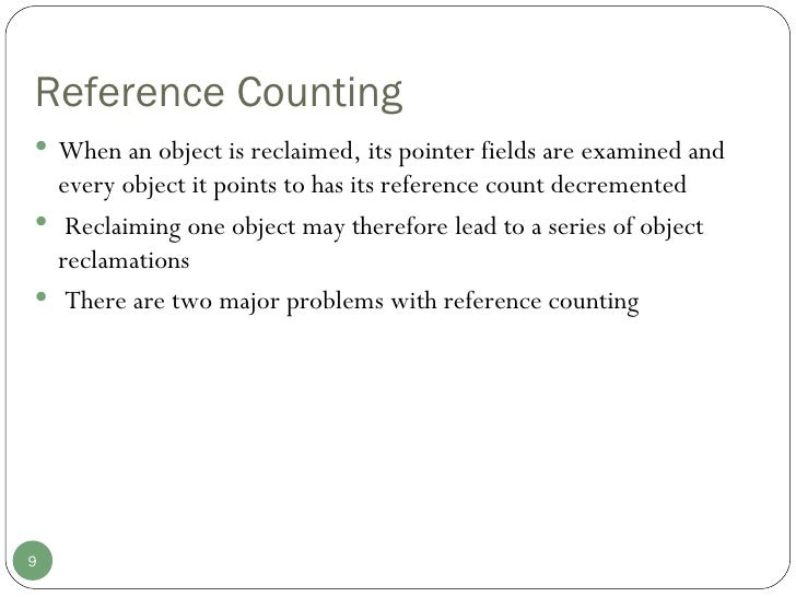 Reference Counting <ul><li>When an object is reclaimed, its pointer fields are examined and every object it points to has ...