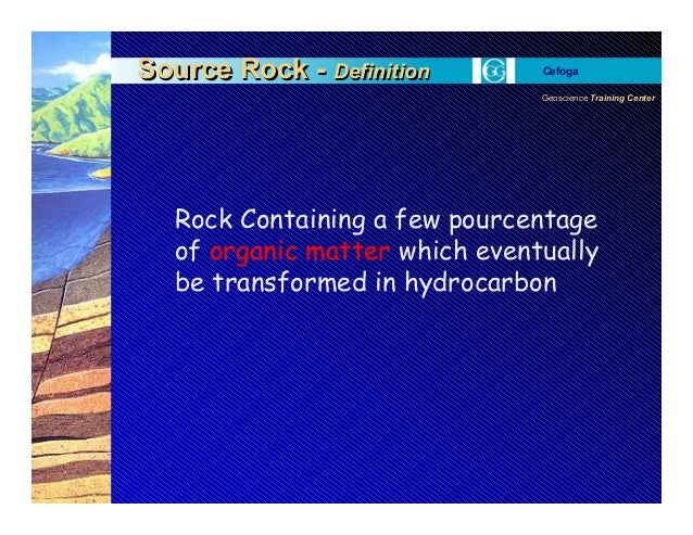 Geoscience Training Center Cefoga Source Rock - DefinitionSource Rock - Definition Rock Containing a few pourcentage of or...