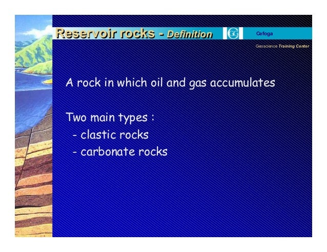 Geoscience Training Center Cefoga A rock in which oil and gas accumulates Two main types : - clastic rocks - carbonate roc...