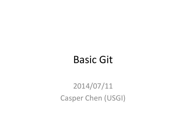 Basic Git 2014/07/11 Casper Chen (USGI)