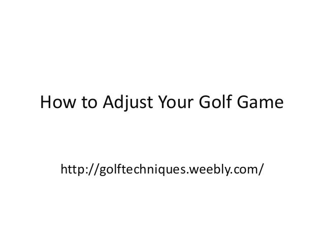 How to Adjust Your Golf Game http://golftechniques.weebly.com/