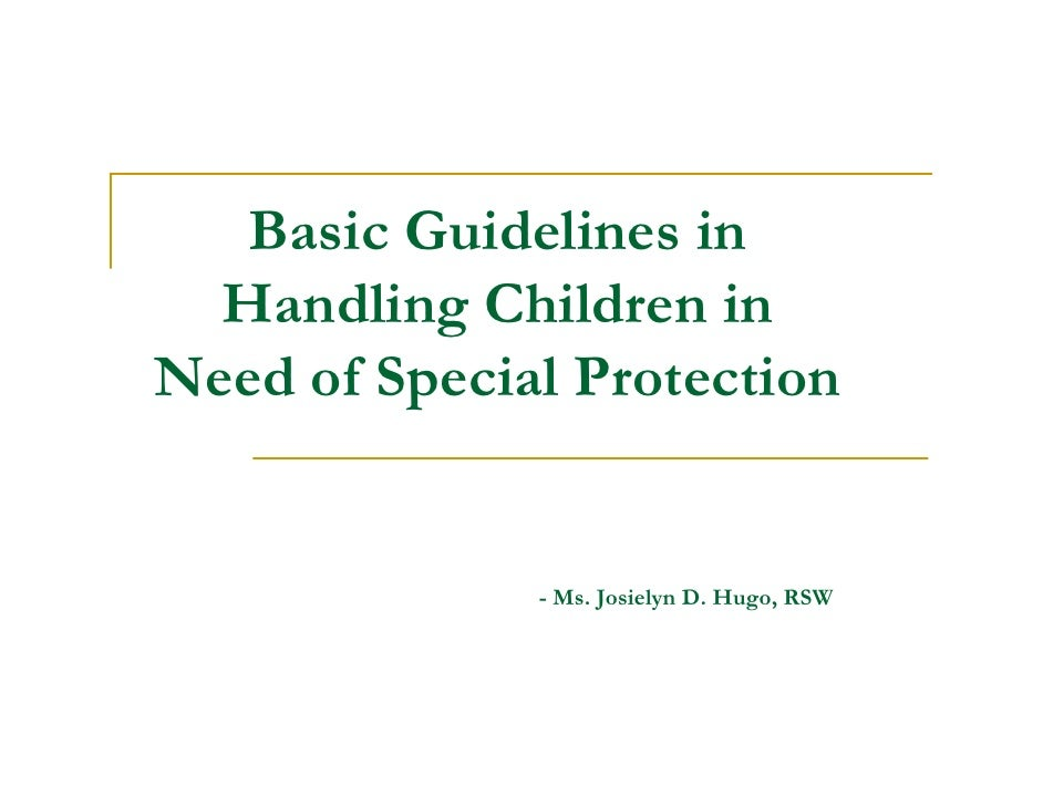 Basic Guidelines in   Handling Children in Need of Special Protection                 - Ms. Josielyn D. Hugo, RSW