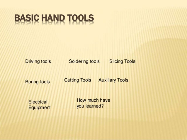 BASIC HAND TOOLS Driving tools Soldering tools Slicing Tools Boring tools Cutting Tools Auxiliary Tools Electrical Equipme...