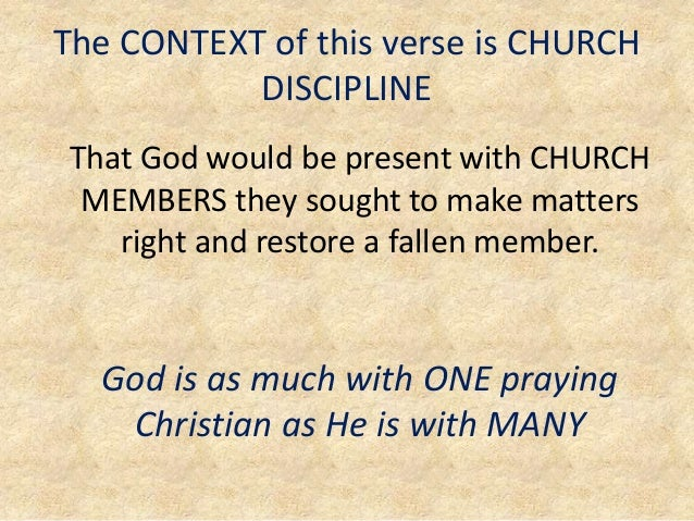 The CONTEXT of this verse is CHURCH DISCIPLINE That God would be present with CHURCH MEMBERS they sought to make matters r...
