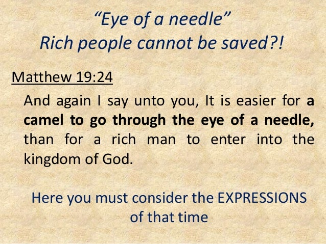 """""""Eye of a needle"""" Rich people cannot be saved?! Matthew 19:24 And again I say unto you, It is easier for a camel to go thr..."""