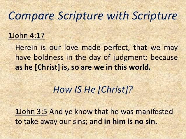Compare Scripture with Scripture 1John 4:17 Herein is our love made perfect, that we may have boldness in the day of judgm...