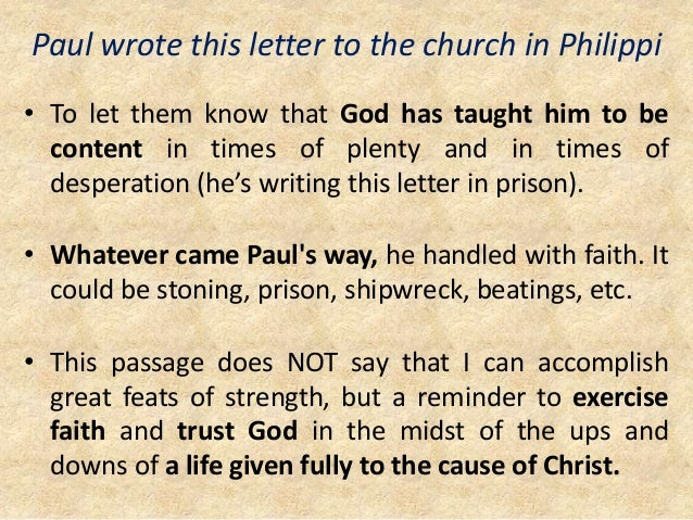 Paul wrote this letter to the church in Philippi • To let them know that God has taught him to be content in times of plen...