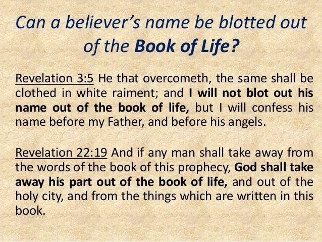 Can a believer's name be blotted out of the Book of Life? Revelation 3:5 He that overcometh, the same shall be clothed in ...