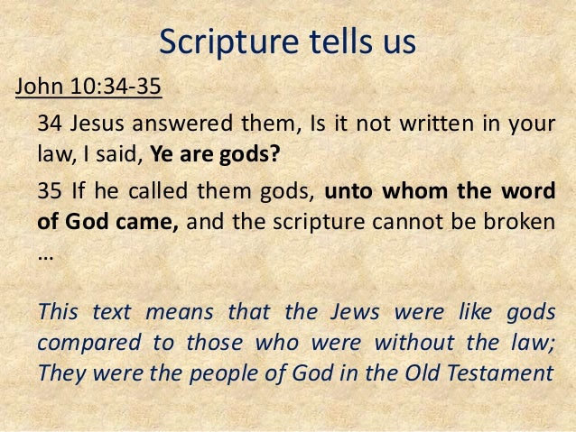Scripture tells us John 10:34-35 34 Jesus answered them, Is it not written in your law, I said, Ye are gods? 35 If he call...