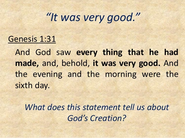 """""""It was very good."""" Genesis 1:31 And God saw every thing that he had made, and, behold, it was very good. And the evening ..."""