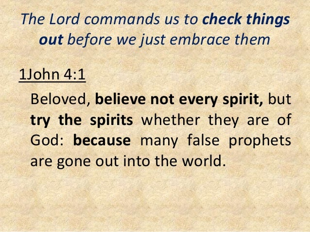 The Lord commands us to check things out before we just embrace them 1John 4:1 Beloved, believe not every spirit, but try ...