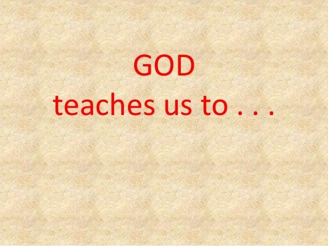 GOD teaches us to . . .