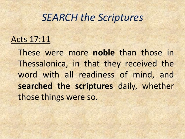 SEARCH the Scriptures Acts 17:11 These were more noble than those in Thessalonica, in that they received the word with all...