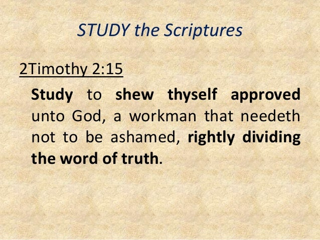 STUDY the Scriptures 2Timothy 2:15 Study to shew thyself approved unto God, a workman that needeth not to be ashamed, righ...