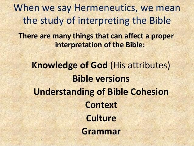 When we say Hermeneutics, we mean the study of interpreting the Bible There are many things that can affect a proper inter...