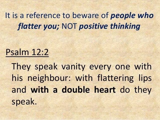 It is a reference to beware of people who flatter you; NOT positive thinking Psalm 12:2 They speak vanity every one with h...