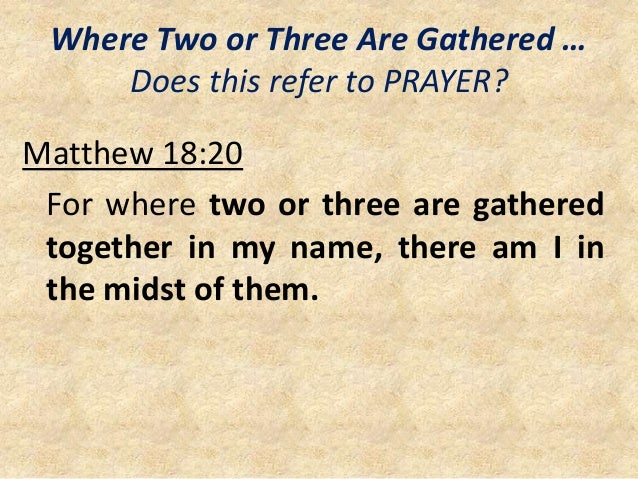 Where Two or Three Are Gathered … Does this refer to PRAYER? Matthew 18:20 For where two or three are gathered together in...