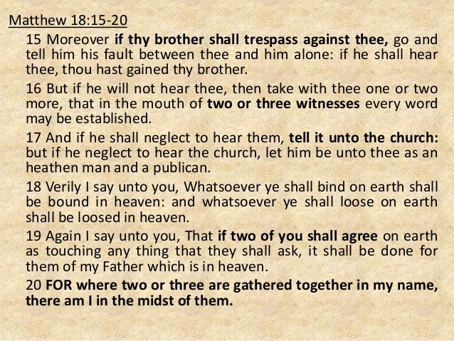 Matthew 18:15-20 15 Moreover if thy brother shall trespass against thee, go and tell him his fault between thee and him al...