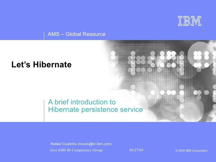 Let's Hibernate  A brief introduction to Hibernate persistence service Rafael Coutinho (rcouto@br.ibm.com)