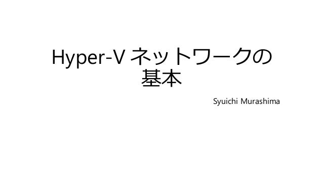 Hyper-V ネットワークの 基本 Syuichi Murashima